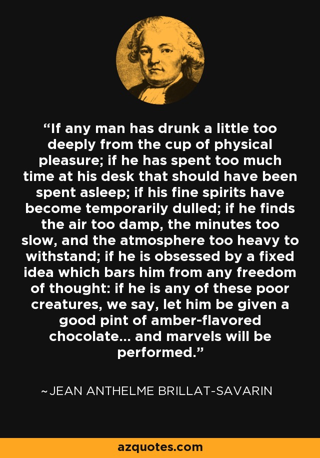If any man has drunk a little too deeply from the cup of physical pleasure; if he has spent too much time at his desk that should have been spent asleep; if his fine spirits have become temporarily dulled; if he finds the air too damp, the minutes too slow, and the atmosphere too heavy to withstand; if he is obsessed by a fixed idea which bars him from any freedom of thought: if he is any of these poor creatures, we say, let him be given a good pint of amber-flavored chocolate... and marvels will be performed. - Jean Anthelme Brillat-Savarin