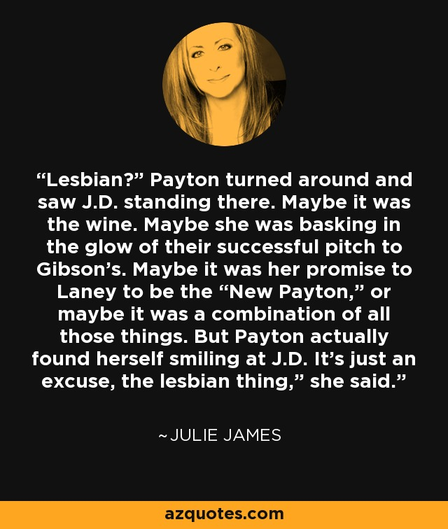 "Lesbian?"" Payton turned around and saw J.D. standing there. Maybe it was the wine. Maybe she was basking in the glow of their successful pitch to Gibson's. Maybe it was her promise to Laney to be the ""New Payton,"" or maybe it was a combination of all those things. But Payton actually found herself smiling at J.D. It's just an excuse, the lesbian thing,"" she said. - Julie James"
