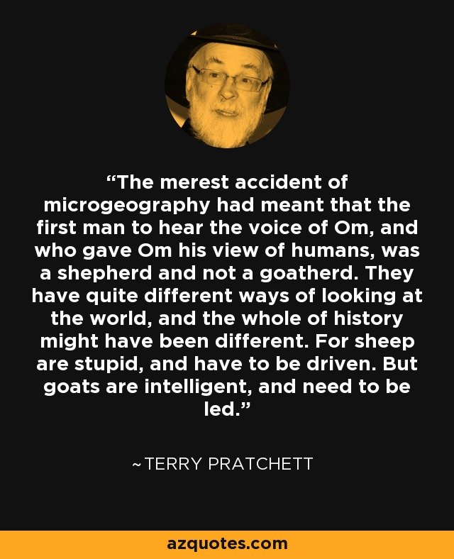 The merest accident of microgeography had meant that the first man to hear the voice of Om, and who gave Om his view of humans, was a shepherd and not a goatherd. They have quite different ways of looking at the world, and the whole of history might have been different. For sheep are stupid, and have to be driven. But goats are intelligent, and need to be led. - Terry Pratchett