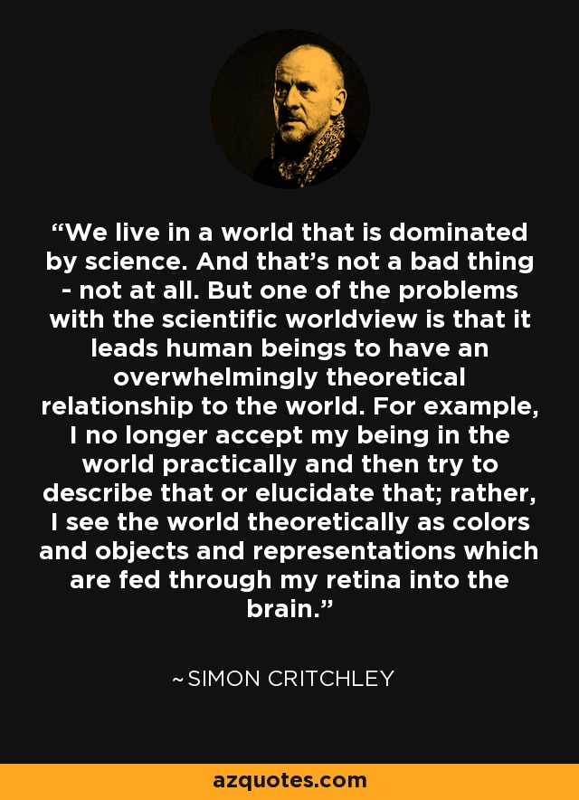 We live in a world that is dominated by science. And that's not a bad thing - not at all. But one of the problems with the scientific worldview is that it leads human beings to have an overwhelmingly theoretical relationship to the world. For example, I no longer accept my being in the world practically and then try to describe that or elucidate that; rather, I see the world theoretically as colors and objects and representations which are fed through my retina into the brain. - Simon Critchley