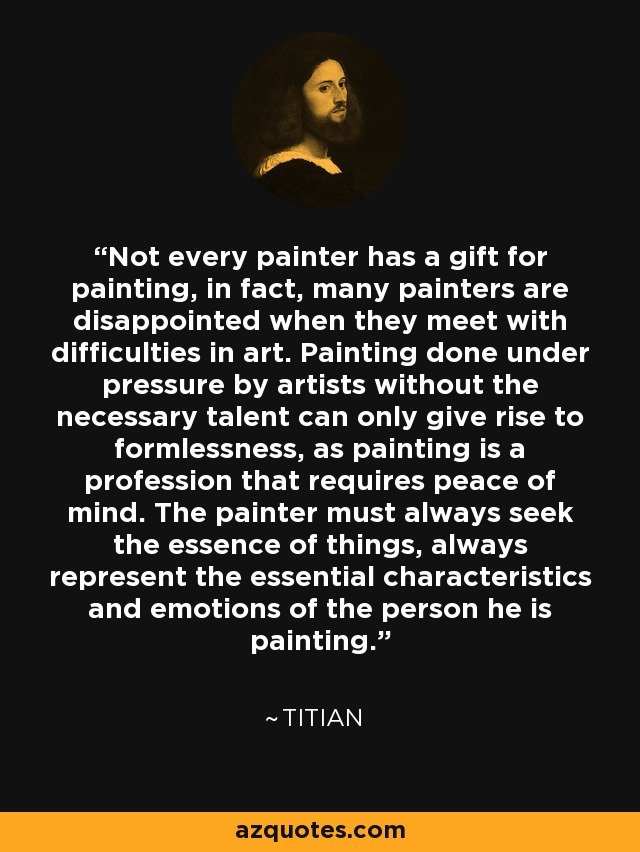 Not every painter has a gift for painting, in fact, many painters are disappointed when they meet with difficulties in art. Painting done under pressure by artists without the necessary talent can only give rise to formlessness, as painting is a profession that requires peace of mind. The painter must always seek the essence of things, always represent the essential characteristics and emotions of the person he is painting. - Titian