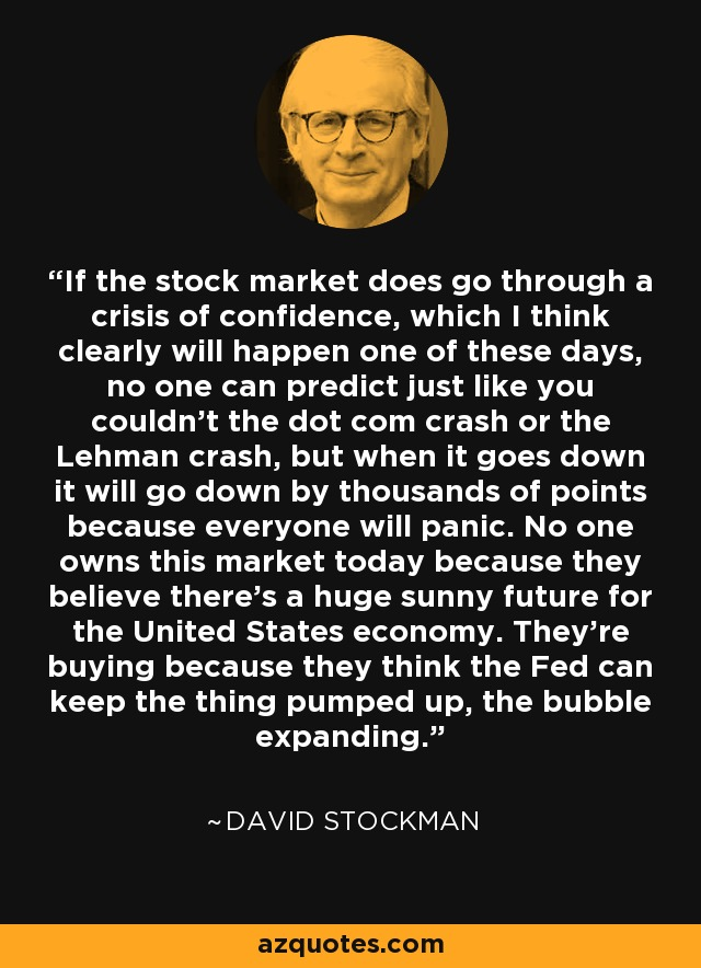 If the stock market does go through a crisis of confidence, which I think clearly will happen one of these days, no one can predict just like you couldn't the dot com crash or the Lehman crash, but when it goes down it will go down by thousands of points because everyone will panic. No one owns this market today because they believe there's a huge sunny future for the United States economy. They're buying because they think the Fed can keep the thing pumped up, the bubble expanding. - David Stockman