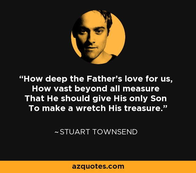 How deep the Father's love for us, How vast beyond all measure That He should give His only Son To make a wretch His treasure. - Stuart Townsend