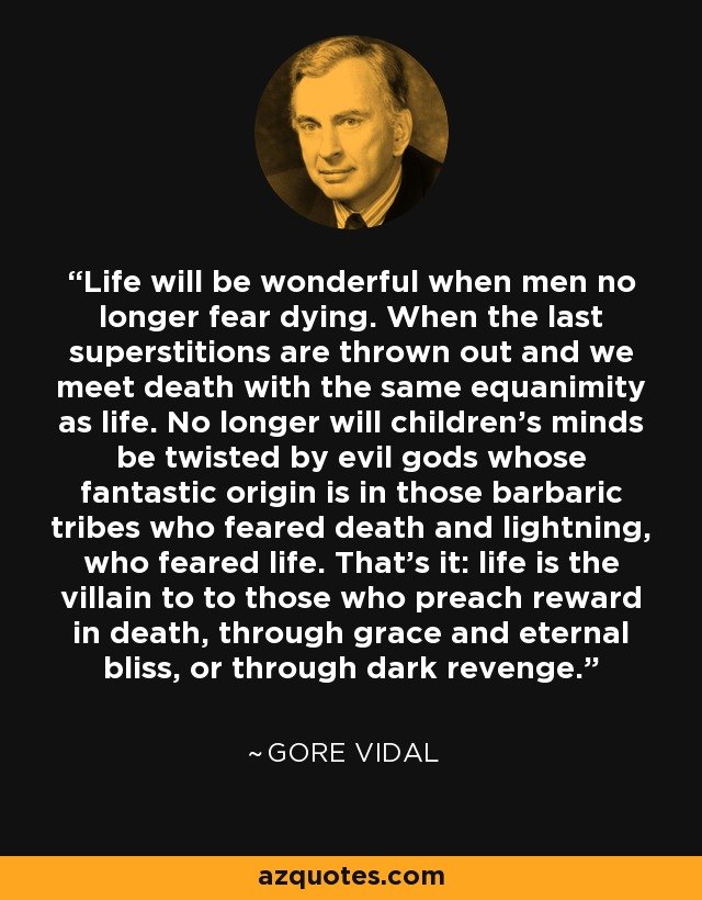 Life will be wonderful when men no longer fear dying. When the last superstitions are thrown out and we meet death with the same equanimity as life. No longer will children's minds be twisted by evil gods whose fantastic origin is in those barbaric tribes who feared death and lightning, who feared life. That's it: life is the villain to to those who preach reward in death, through grace and eternal bliss, or through dark revenge. - Gore Vidal