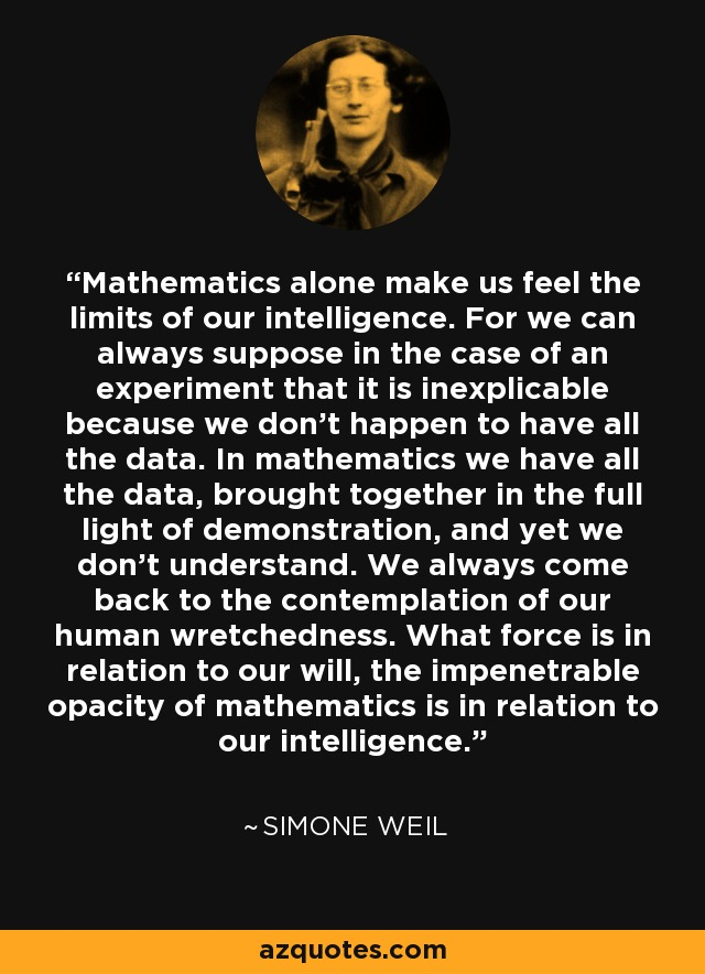 Mathematics alone make us feel the limits of our intelligence. For we can always suppose in the case of an experiment that it is inexplicable because we don't happen to have all the data. In mathematics we have all the data, brought together in the full light of demonstration, and yet we don't understand. We always come back to the contemplation of our human wretchedness. What force is in relation to our will, the impenetrable opacity of mathematics is in relation to our intelligence. - Simone Weil