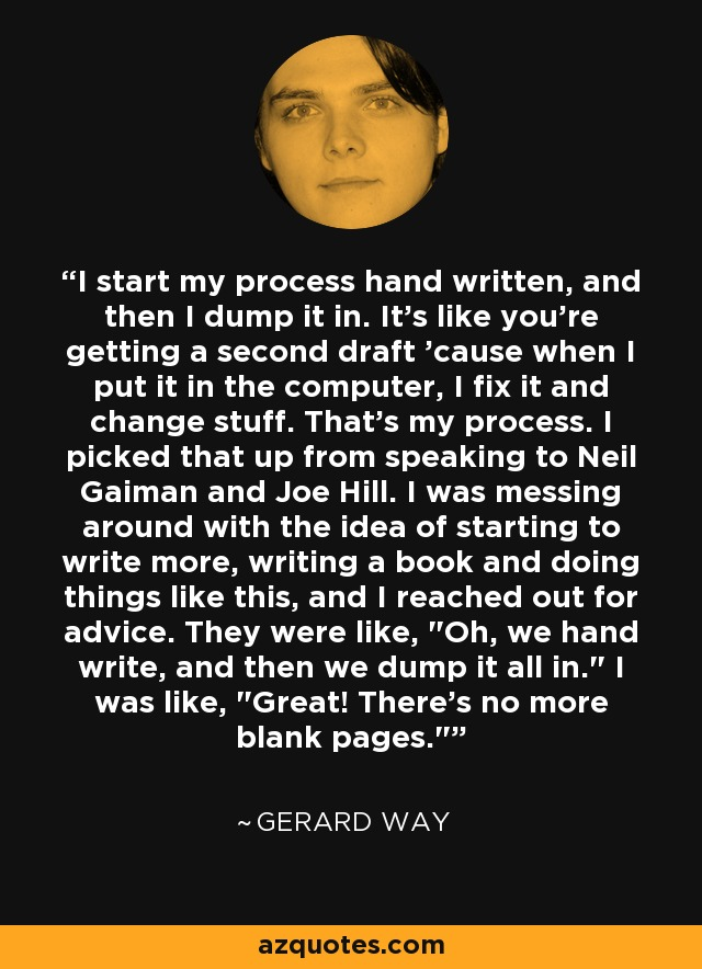I start my process hand written, and then I dump it in. It's like you're getting a second draft 'cause when I put it in the computer, I fix it and change stuff. That's my process. I picked that up from speaking to Neil Gaiman and Joe Hill. I was messing around with the idea of starting to write more, writing a book and doing things like this, and I reached out for advice. They were like,