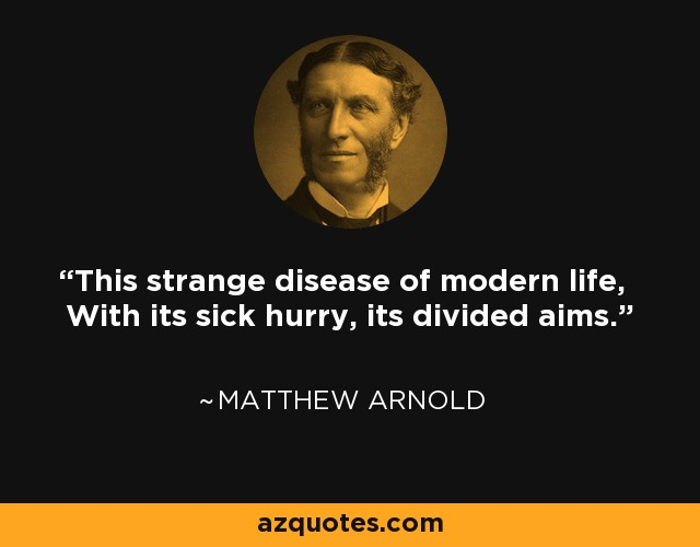 This strange disease of modern life, With its sick hurry, its divided aims. - Matthew Arnold
