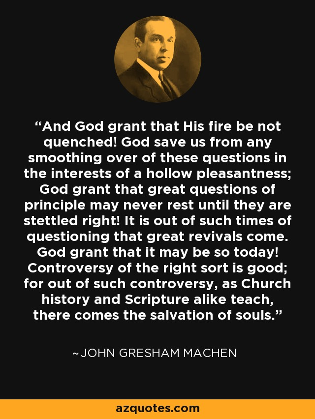 And God grant that His fire be not quenched! God save us from any smoothing over of these questions in the interests of a hollow pleasantness; God grant that great questions of principle may never rest until they are stettled right! It is out of such times of questioning that great revivals come. God grant that it may be so today! Controversy of the right sort is good; for out of such controversy, as Church history and Scripture alike teach, there comes the salvation of souls. - John Gresham Machen