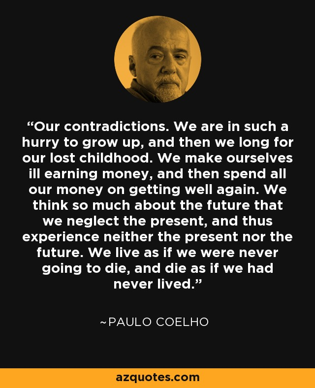 Our contradictions. We are in such a hurry to grow up, and then we long for our lost childhood. We make ourselves ill earning money, and then spend all our money on getting well again. We think so much about the future that we neglect the present, and thus experience neither the present nor the future. We live as if we were never going to die, and die as if we had never lived. - Paulo Coelho