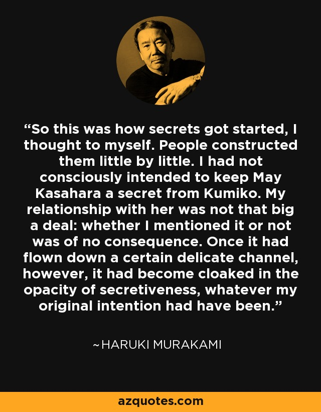 So this was how secrets got started, I thought to myself. People constructed them little by little. I had not intended to keep May Kasahara a secret from Kumiko. My relationship with her was not that big a deal, finally: whether I mentioned it or not was of no consequence. Once it had flown down a certain delicate channel, however, it had become cloaked in the opacity of secretiveness, whatever my original