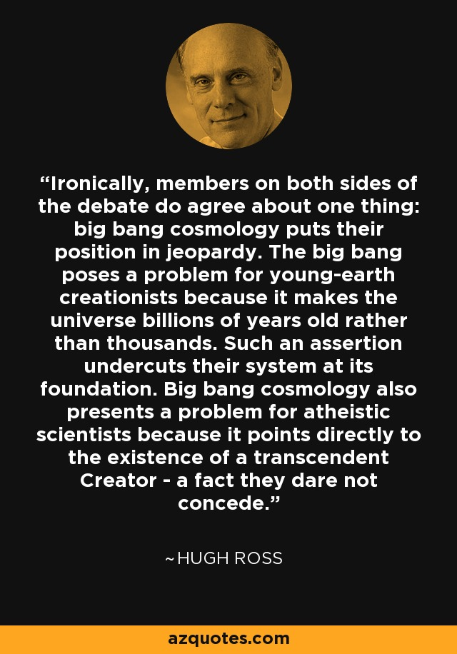 Ironically, members on both sides of the debate do agree about one thing: big bang cosmology puts their position in jeopardy. The big bang poses a problem for young-earth creationists because it makes the universe billions of years old rather than thousands. Such an assertion undercuts their system at its foundation. Big bang cosmology also presents a problem for atheistic scientists because it points directly to the existence of a transcendent Creator - a fact they dare not concede. - Hugh Ross