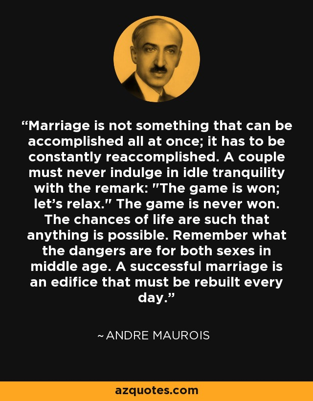 Marriage is not something that can be accomplished all at once; it has to be constantly reaccomplished. A couple must never indulge in idle tranquility with the remark: