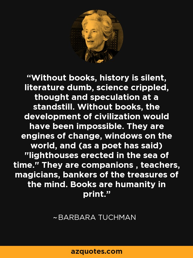 Without books, history is silent, literature dumb, science crippled, thought and speculation at a standstill. Without books, the development of civilization would have been impossible. They are engines of change, windows on the world, and (as a poet has said)