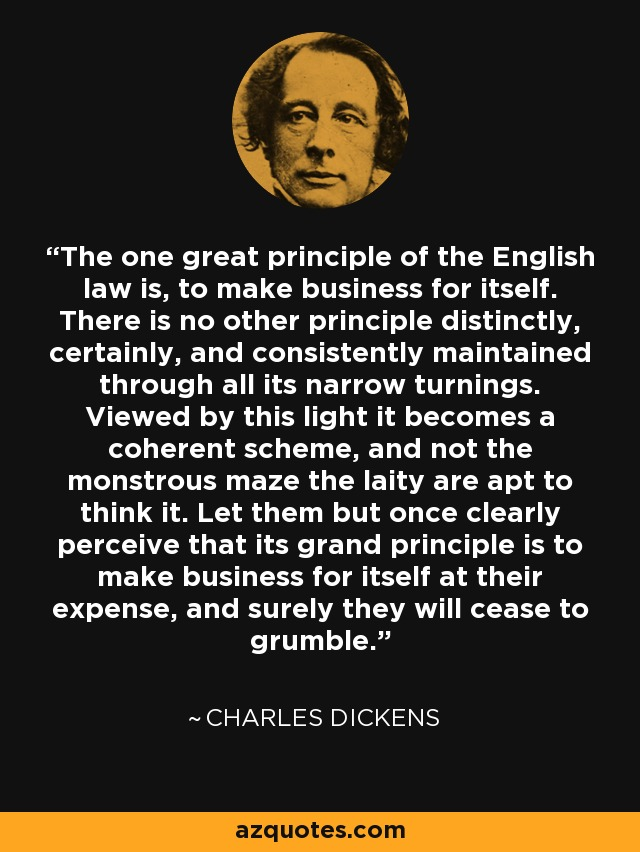 The one great principle of the English law is, to make business for itself. There is no other principle distinctly, certainly, and consistently maintained through all its narrow turnings. Viewed by this light it becomes a coherent scheme, and not the monstrous maze the laity are apt to think it. Let them but once clearly perceive that its grand principle is to make business for itself at their expense, and surely they will cease to grumble. - Charles Dickens