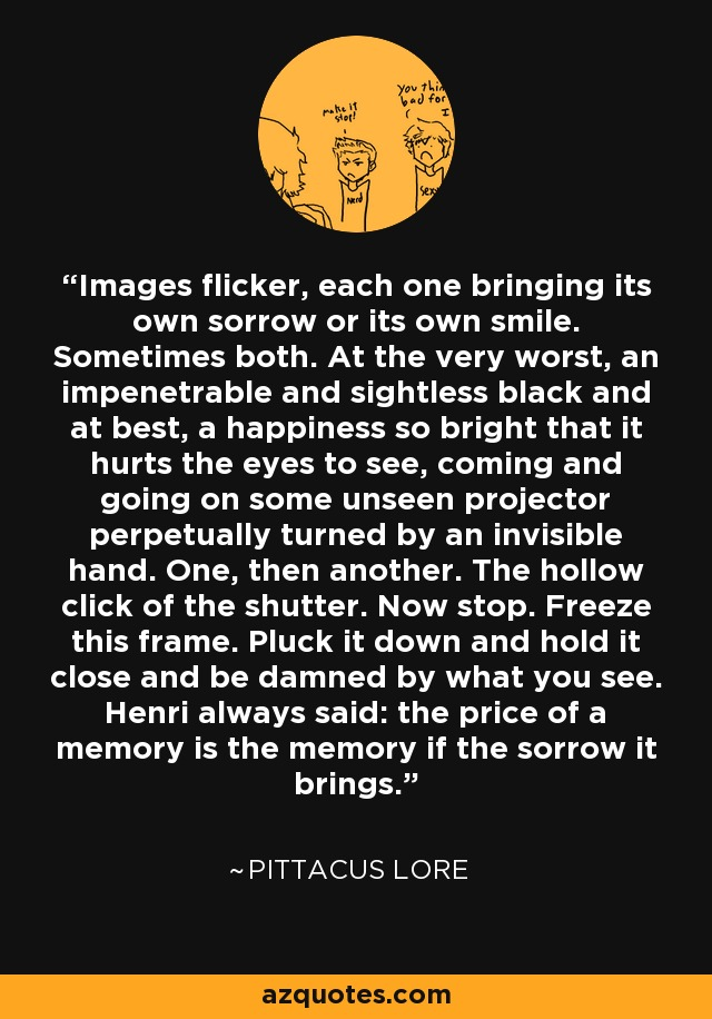 Images flicker, each one bringing its own sorrow or its own smile. Sometimes both. At the very worst, an impenetrable and sightless black and at best, a happiness so bright that it hurts the eyes to see, coming and going on some unseen projector perpetually turned by an invisible hand. One, then another. The hollow click of the shutter. Now stop. Freeze this frame. Pluck it down and hold it close and be damned by what you see. Henri always said: the price of a memory is the memory if the sorrow it brings. - Pittacus Lore