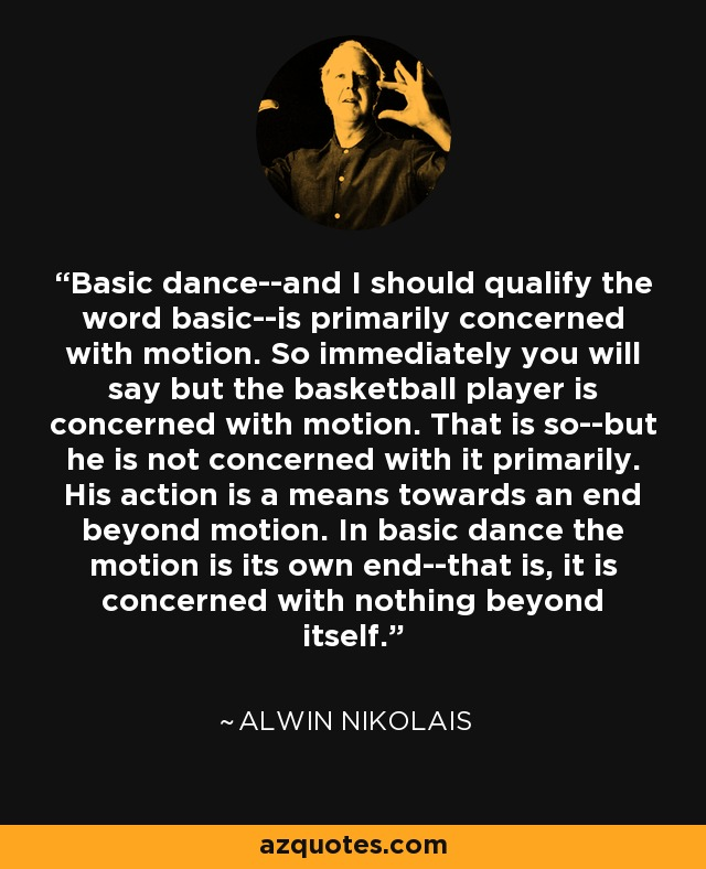 Basic dance--and I should qualify the word basic--is primarily concerned with motion. So immediately you will say but the basketball player is concerned with motion. That is so--but he is not concerned with it primarily. His action is a means towards an end beyond motion. In basic dance the motion is its own end--that is, it is concerned with nothing beyond itself. - Alwin Nikolais