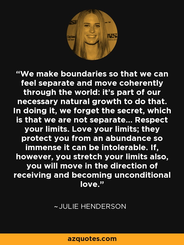 We make boundaries so that we can feel separate and move coherently through the world: it's part of our necessary natural growth to do that. In doing it, we forget the secret, which is that we are not separate... Respect your limits. Love your limits; they protect you from an abundance so immense it can be intolerable. If, however, you stretch your limits also, you will move in the direction of receiving and becoming unconditional love. - Julie Henderson