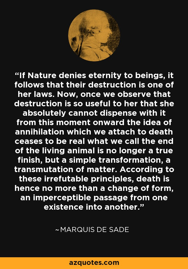 If Nature denies eternity to beings, it follows that their destruction is one of her laws. Now, once we observe that destruction is so useful to her that she absolutely cannot dispense with it from this moment onward the idea of annihilation which we attach to death ceases to be real what we call the end of the living animal is no longer a true finish, but a simple transformation, a transmutation of matter. According to these irrefutable principles, death is hence no more than a change of form, an imperceptible passage from one existence into another. - Marquis de Sade