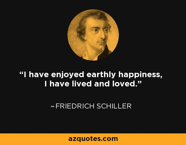I have enjoyed earthly happiness, I have lived and loved. - Friedrich Schiller