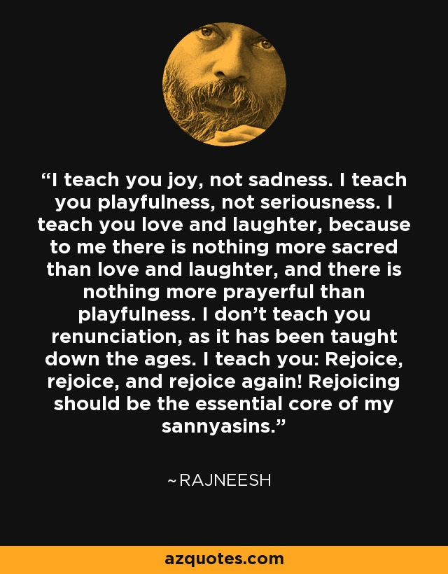 I teach you joy, not sadness. I teach you playfulness, not seriousness. I teach you love and laughter, because to me there is nothing more sacred than love and laughter, and there is nothing more prayerful than playfulness. I don't teach you renunciation, as it has been taught down the ages. I teach you: Rejoice, rejoice, and rejoice again! Rejoicing should be the essential core of my sannyasins. - Rajneesh