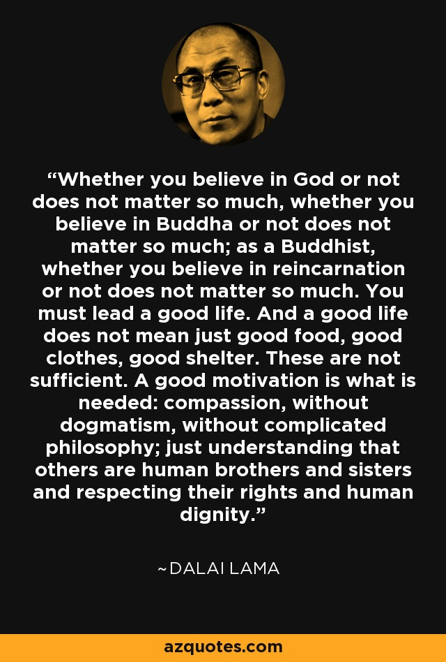 Whether you believe in God or not does not matter so much, whether you believe in Buddha or not does not matter so much; as a Buddhist, whether you believe in reincarnation or not does not matter so much. You must lead a good life. And a good life does not mean just good food, good clothes, good shelter. These are not sufficient. A good motivation is what is needed: compassion, without dogmatism, without complicated philosophy; just understanding that others are human brothers and sisters and respecting their rights and human dignity. - Dalai Lama