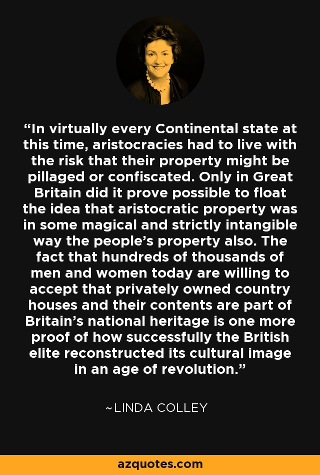 In virtually every Continental state at this time, aristocracies had to live with the risk that their property might be pillaged or confiscated. Only in Great Britain did it prove possible to float the idea that aristocratic property was in some magical and strictly intangible way the people's property also. The fact that hundreds of thousands of men and women today are willing to accept that privately owned country houses and their contents are part of Britain's national heritage is one more proof of how successfully the British elite reconstructed its cultural image in an age of revolution. - Linda Colley