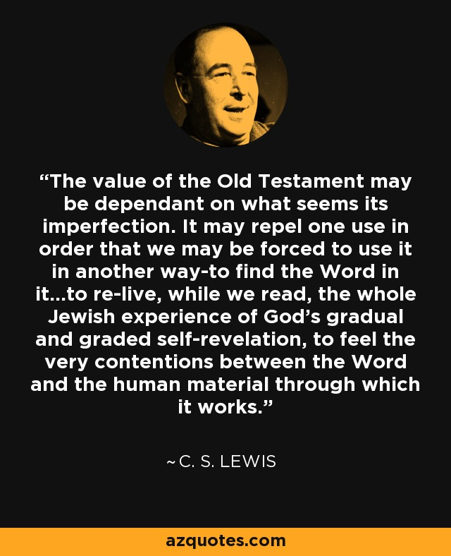 The value of the Old Testament may be dependant on what seems its imperfection. It may repel one use in order that we may be forced to use it in another way-to find the Word in it...to re-live, while we read, the whole Jewish experience of God's gradual and graded self-revelation, to feel the very contentions between the Word and the human material through which it works. - C. S. Lewis