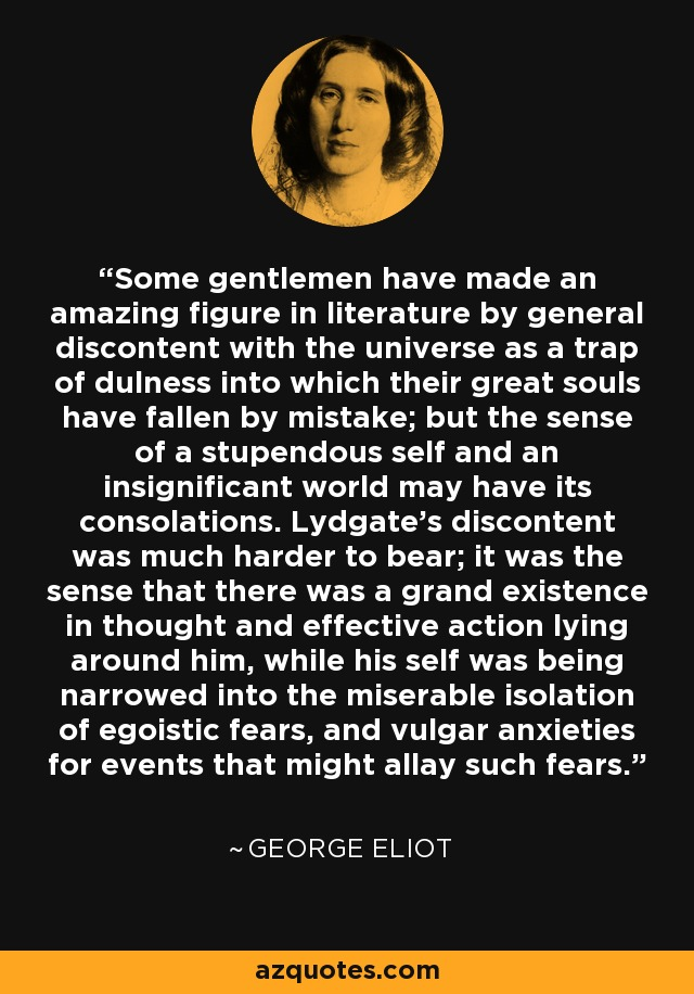 Some gentlemen have made an amazing figure in literature by general discontent with the universe as a trap of dulness into which their great souls have fallen by mistake; but the sense of a stupendous self and an insignificant world may have its consolations. Lydgate's discontent was much harder to bear; it was the sense that there was a grand existence in thought and effective action lying around him, while his self was being narrowed into the miserable isolation of egoistic fears, and vulgar anxieties for events that might allay such fears. - George Eliot