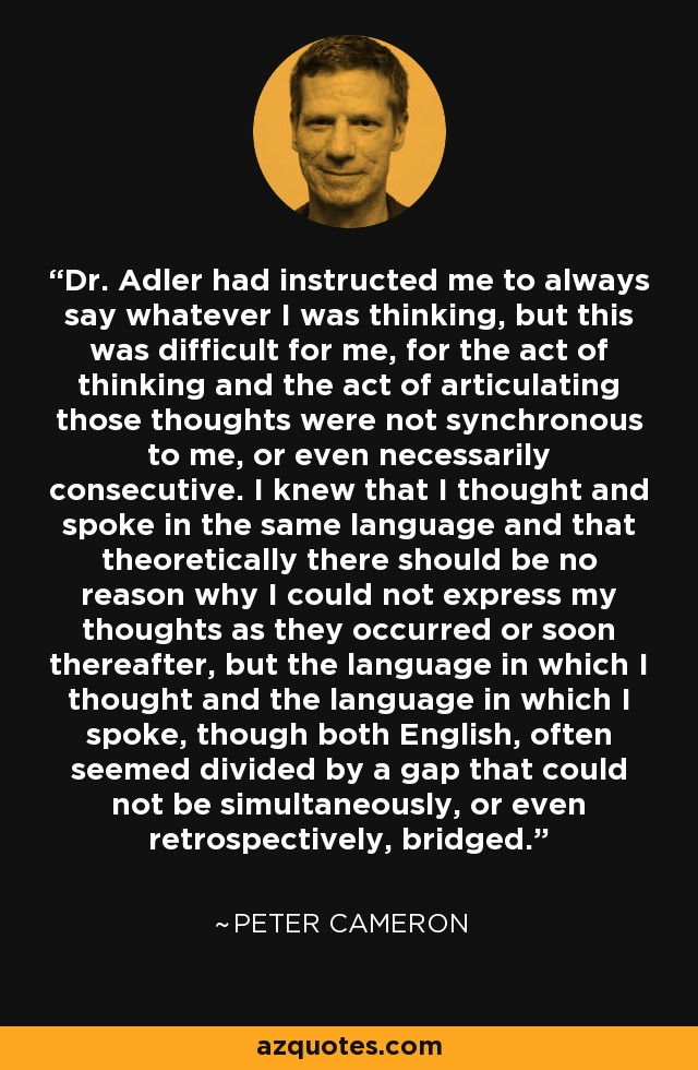 Dr. Adler had instructed me to always say whatever I was thinking, but this was difficult for me, for the act of thinking and the act of articulating those thoughts were not synchronous to me, or even necessarily consecutive. I knew that I thought and spoke in the same language and that theoretically there should be no reason why I could not express my thoughts as they occurred or soon thereafter, but the language in which I thought and the language in which I spoke, though both English, often seemed divided by a gap that could not be simultaneously, or even retrospectively, bridged. - Peter Cameron