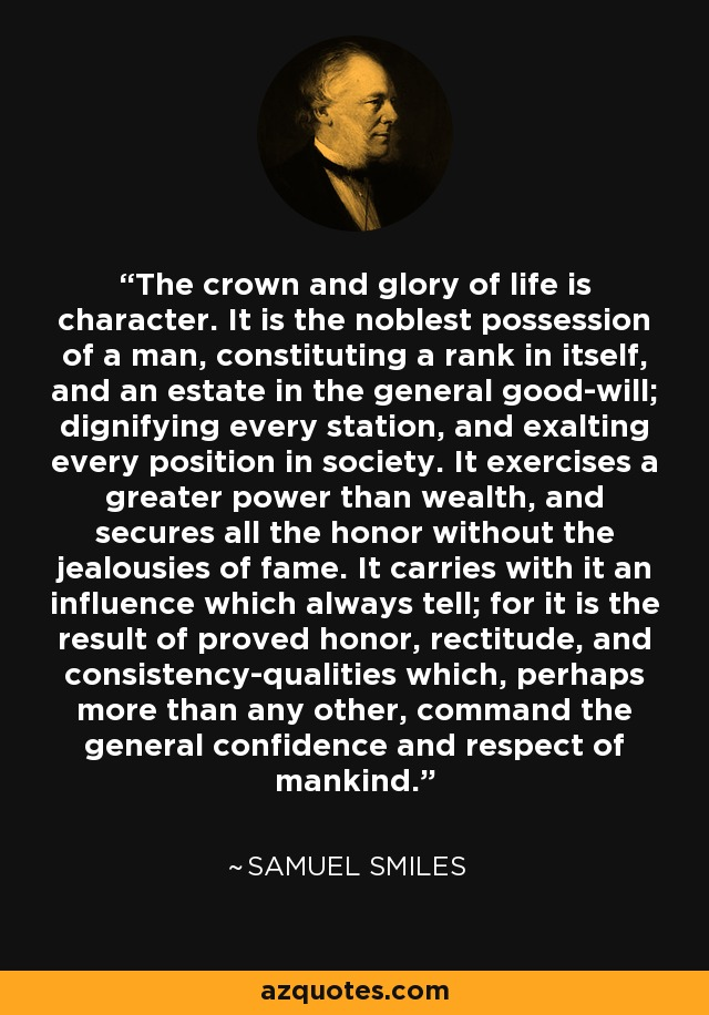 The crown and glory of life is character. It is the noblest possession of a man, constituting a rank in itself, and an estate in the general good-will; dignifying every station, and exalting every position in society. It exercises a greater power than wealth, and secures all the honor without the jealousies of fame. It carries with it an influence which always tell; for it is the result of proved honor, rectitude, and consistency-qualities which, perhaps more than any other, command the general confidence and respect of mankind. - Samuel Smiles