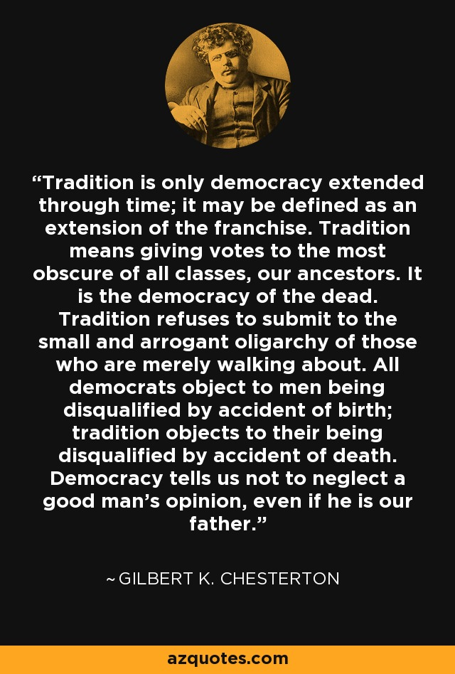 Tradition is only democracy extended through time; it may be defined as an extension of the franchise. Tradition means giving votes to the most obscure of all classes, our ancestors. It is the democracy of the dead. Tradition refuses to submit to the small and arrogant oligarchy of those who are merely walking about. All democrats object to men being disqualified by accident of birth; tradition objects to their being disqualified by accident of death. Democracy tells us not to neglect a good man's opinion, even if he is our father. - Gilbert K. Chesterton