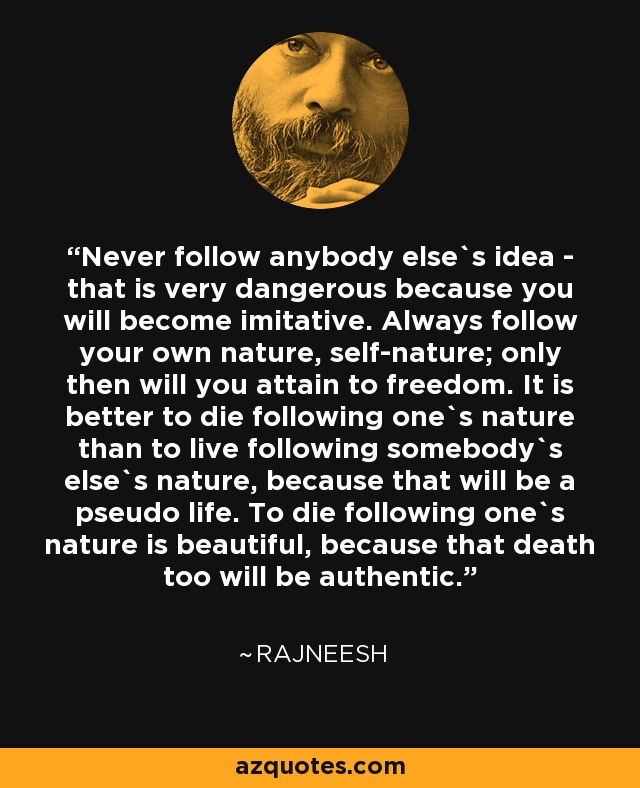 Never follow anybody else`s idea - that is very dangerous because you will become imitative. Always follow your own nature, self-nature; only then will you attain to freedom. It is better to die following one`s nature than to live following somebody`s else`s nature, because that will be a pseudo life. To die following one`s nature is beautiful, because that death too will be authentic. - Rajneesh