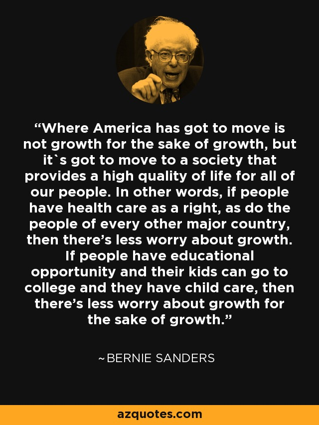 Where America has got to move is not growth for the sake of growth, but it`s got to move to a society that provides a high quality of life for all of our people. In other words, if people have health care as a right, as do the people of every other major country, then there's less worry about growth. If people have educational opportunity and their kids can go to college and they have child care, then there's less worry about growth for the sake of growth. - Bernie Sanders