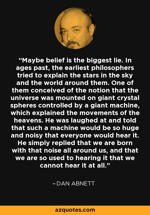 Maybe belief is the biggest lie. In ages past, the earliest philosophers tried to explain the stars in the sky and the world around them. One of them conceived of the notion that the universe was mounted on giant crystal spheres controlled by a giant machine, which explained the movements of the heavens. He was laughed at and told that such a machine would be so huge and noisy that everyone would hear it. He simply replied that we are born with that noise all around us, and that we are so used to hearing it that we cannot hear it at all. - Dan Abnett
