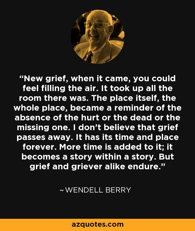 New grief, when it came, you could feel filling the air. It took up all the room there was. The place itself, the whole place, became a reminder of the absence of the hurt or the dead or the missing one. I don't believe that grief passes away. It has its time and place forever. More time is added to it; it becomes a story within a story. But grief and griever alike endure. - Wendell Berry