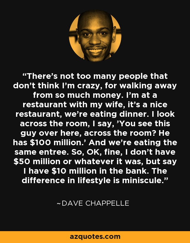 There's not too many people that don't think I'm crazy, for walking away from so much money. I'm at a restaurant with my wife, it's a nice restaurant, we're eating dinner. I look across the room, I say, 'You see this guy over here, across the room? He has $100 million.' And we're eating the same entree. So, OK, fine, I don't have $50 million or whatever it was, but say I have $10 million in the bank. The difference in lifestyle is miniscule. - Dave Chappelle
