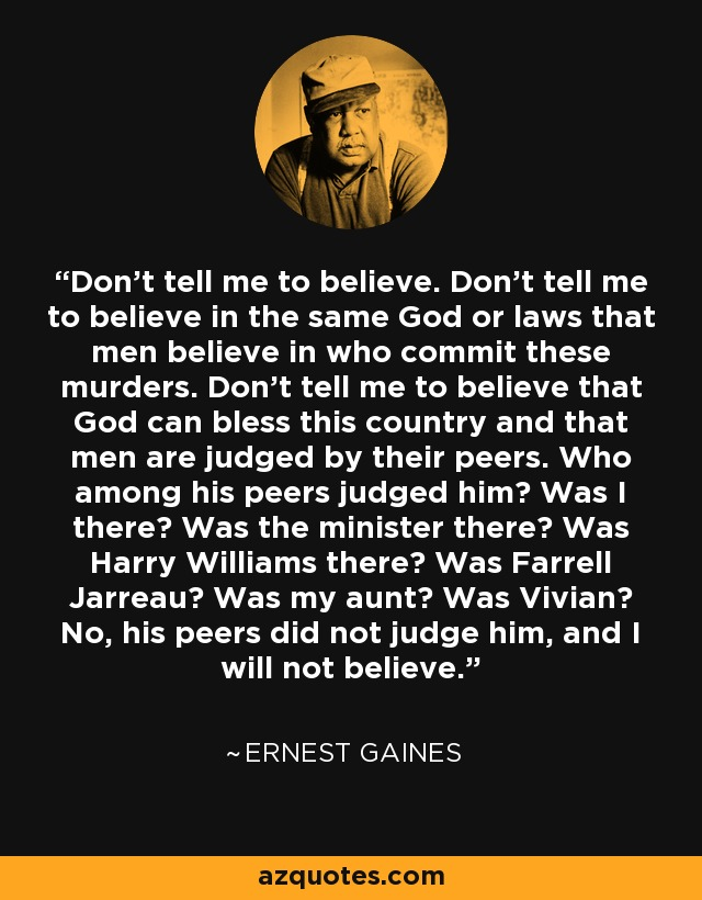 Don't tell me to believe. Don't tell me to believe in the same God or laws that men believe in who commit these murders. Don't tell me to believe that God can bless this country and that men are judged by their peers. Who among his peers judged him? Was I there? Was the minister there? Was Harry Williams there? Was Farrell Jarreau? Was my aunt? Was Vivian? No, his peers did not judge him, and I will not believe. - Ernest Gaines