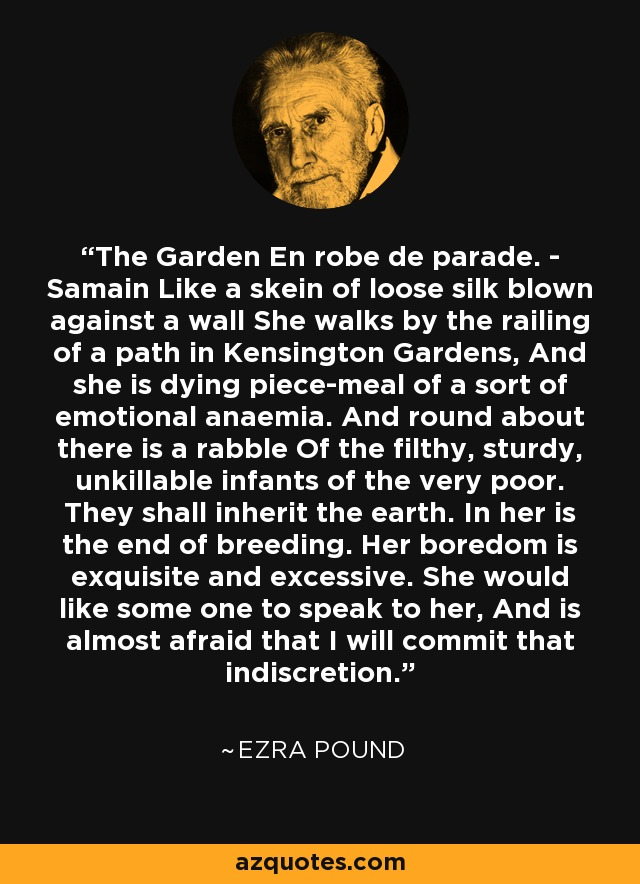 The Garden En robe de parade. - Samain Like a skein of loose silk blown against a wall She walks by the railing of a path in Kensington Gardens, And she is dying piece-meal of a sort of emotional anaemia. And round about there is a rabble Of the filthy, sturdy, unkillable infants of the very poor. They shall inherit the earth. In her is the end of breeding. Her boredom is exquisite and excessive. She would like some one to speak to her, And is almost afraid that I will commit that indiscretion. - Ezra Pound