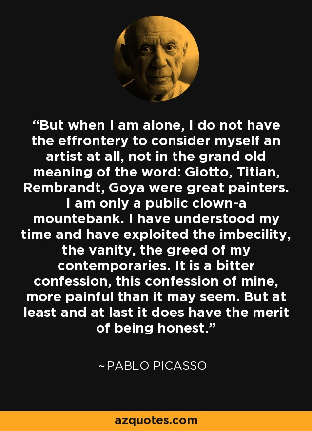 But when I am alone, I do not have the effrontery to consider myself an artist at all, not in the grand old meaning of the word: Giotto, Titian, Rembrandt, Goya were great painters. I am only a public clown-a mountebank. I have understood my time and have exploited the imbecility, the vanity, the greed of my contemporaries. It is a bitter confession, this confession of mine, more painful than it may seem. But at least and at last it does have the merit of being honest. - Pablo Picasso