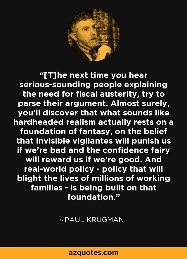 [T]he next time you hear serious-sounding people explaining the need for fiscal austerity, try to parse their argument. Almost surely, you'll discover that what sounds like hardheaded realism actually rests on a foundation of fantasy, on the belief that invisible vigilantes will punish us if we're bad and the confidence fairy will reward us if we're good. And real-world policy - policy that will blight the lives of millions of working families - is being built on that foundation. - Paul Krugman