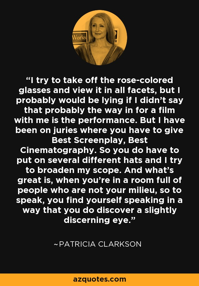 I try to take off the rose-colored glasses and view it in all facets, but I probably would be lying if I didn't say that probably the way in for a film with me is the performance. But I have been on juries where you have to give Best Screenplay, Best Cinematography. So you do have to put on several different hats and I try to broaden my scope. And what's great is, when you're in a room full of people who are not your milieu, so to speak, you find yourself speaking in a way that you do discover a slightly discerning eye. - Patricia Clarkson