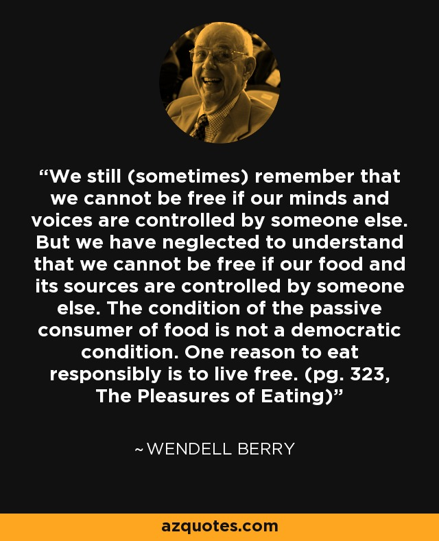We still (sometimes) remember that we cannot be free if our minds and voices are controlled by someone else. But we have neglected to understand that we cannot be free if our food and its sources are controlled by someone else. The condition of the passive consumer of food is not a democratic condition. One reason to eat responsibly is to live free. (pg. 323, The Pleasures of Eating) - Wendell Berry