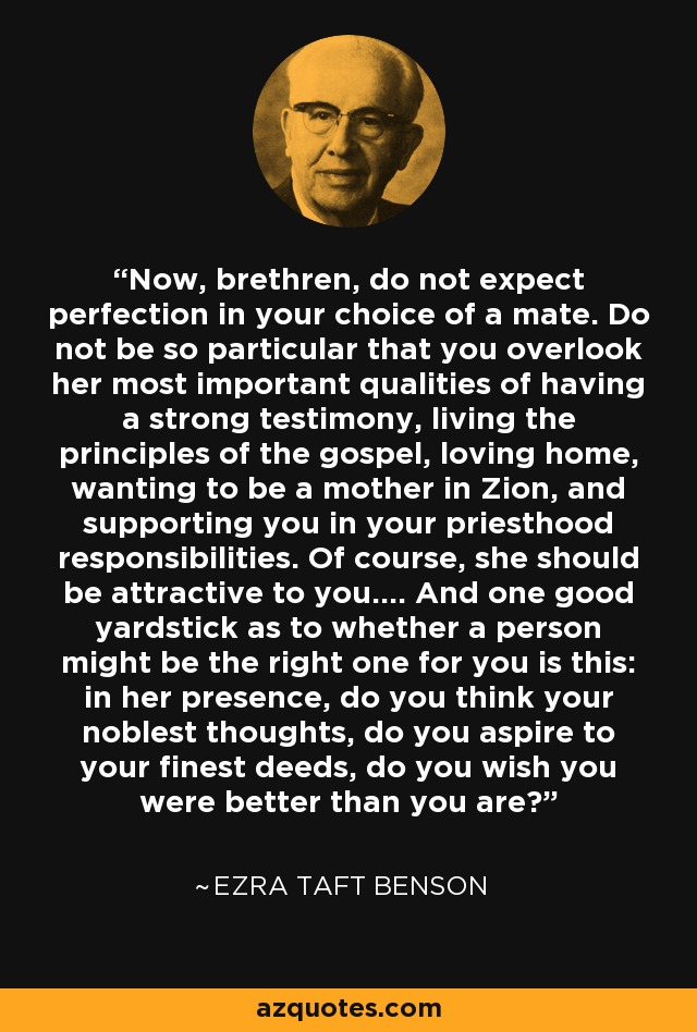 Now, brethren, do not expect perfection in your choice of a mate. Do not be so particular that you overlook her most important qualities of having a strong testimony, living the principles of the gospel, loving home, wanting to be a mother in Zion, and supporting you in your priesthood responsibilities. Of course, she should be attractive to you.... And one good yardstick as to whether a person might be the right one for you is this: in her presence, do you think your noblest thoughts, do you aspire to your finest deeds, do you wish you were better than you are? - Ezra Taft Benson
