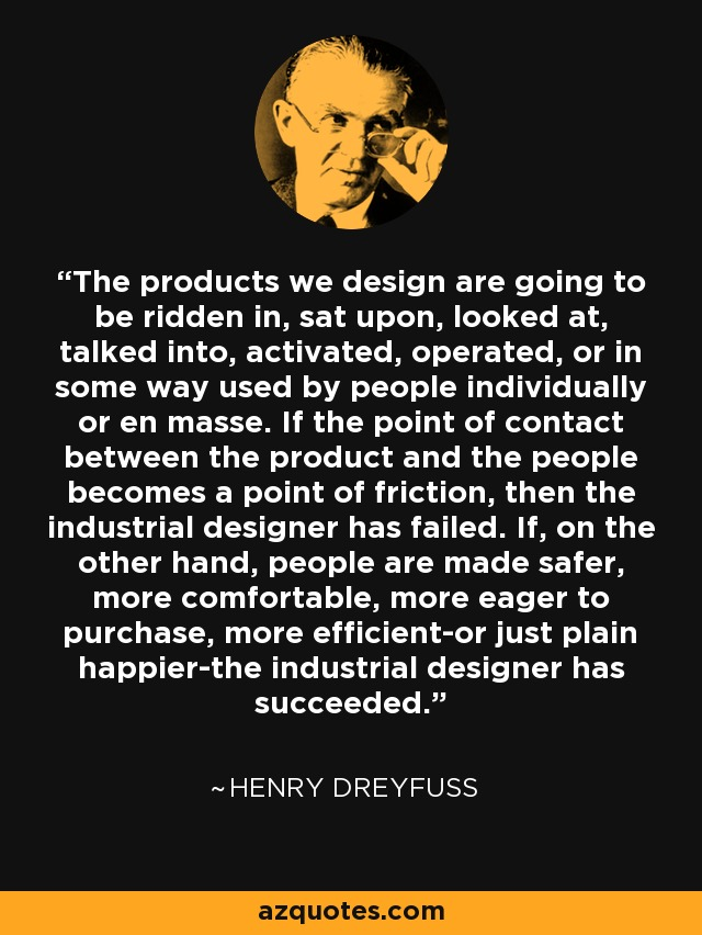 The products we design are going to be ridden in, sat upon, looked at, talked into, activated, operated, or in some way used by people individually or en masse. If the point of contact between the product and the people becomes a point of friction, then the industrial designer has failed. If, on the other hand, people are made safer, more comfortable, more eager to purchase, more efficient-or just plain happier-the industrial designer has succeeded. - Henry Dreyfuss