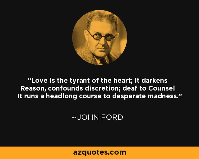 Love is the tyrant of the heart; it darkens Reason, confounds discretion; deaf to Counsel It runs a headlong course to desperate madness. - John Ford