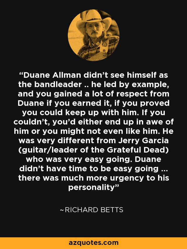 Duane Allman didn't see himself as the bandleader .. he led by example, and you gained a lot of respect from Duane if you earned it, if you proved you could keep up with him. If you couldn't, you'd either end up in awe of him or you might not even like him. He was very different from Jerry Garcia (guitar/leader of the Grateful Dead) who was very easy going. Duane didn't have time to be easy going ... there was much more urgency to his personality - Richard Betts