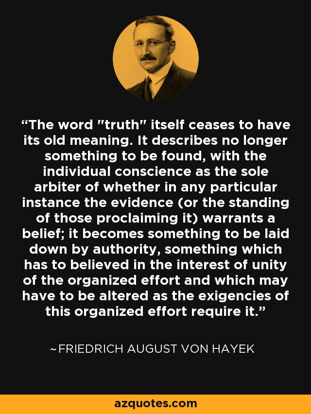 The word 'truth' itself ceases to have its old meaning. It describes no longer something to be found, with the individual conscience as the sole arbiter of whether in any particular instance the evidence (or the standing of those proclaiming it) warrants a belief; it becomes something to be laid down by authority, something which has to believed in the interest of unity of the organized effort and which may have to be altered as the exigencies of this organized effort require it. - Friedrich August von Hayek