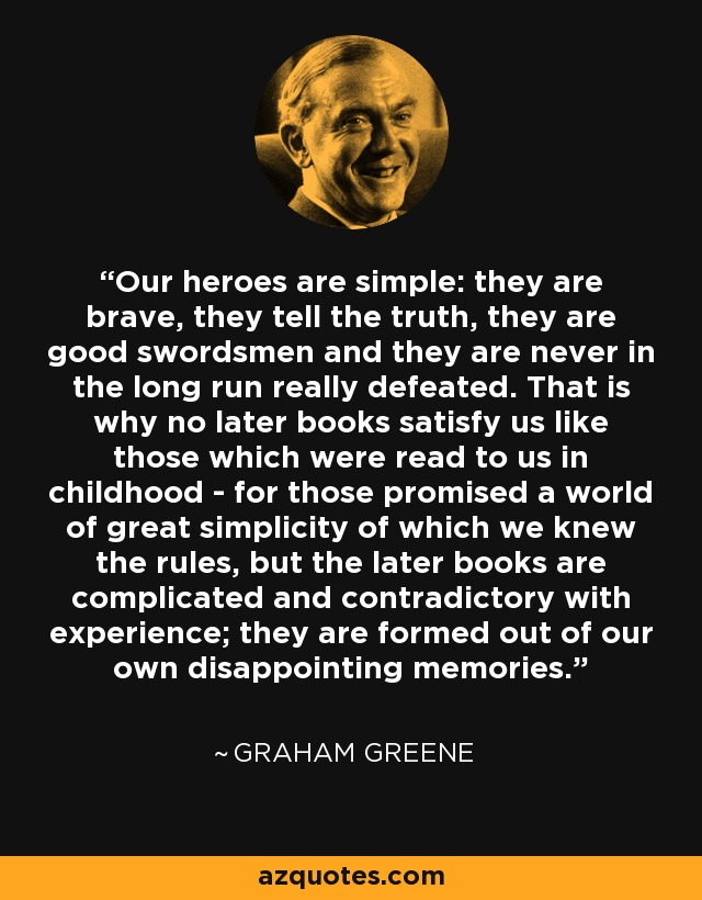 Our heroes are simple: they are brave, they tell the truth, they are good swordsmen and they are never in the long run really defeated. That is why no later books satisfy us like those which were read to us in childhood - for those promised a world of great simplicity of which we knew the rules, but the later books are complicated and contradictory with experience; they are formed out of our own disappointing memories. - Graham Greene