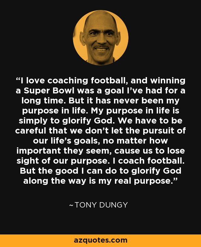 I love coaching football, and winning a Super Bowl was a goal I've had for a long time. But it has never been my purpose in life. My purpose in life is simply to glorify God. We have to be careful that we don't let the pursuit of our life's goals, no matter how important they seem, cause us to lose sight of our purpose. I coach football. But the good I can do to glorify God along the way is my real purpose. - Tony Dungy