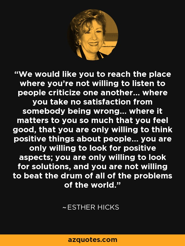 We would like you to reach the place where you're not willing to listen to people criticize one another... where you take no satisfaction from somebody being wrong... where it matters to you so much that you feel good, that you are only willing to think positive things about people... you are only willing to look for positive aspects; you are only willing to look for solutions, and you are not willing to beat the drum of all of the problems of the world. - Esther Hicks